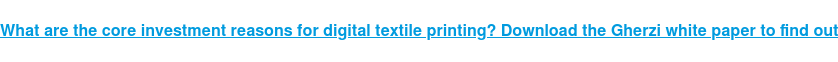 What are the core investment reasons for digital textile printing? Download  the Gherzi white paper to find out